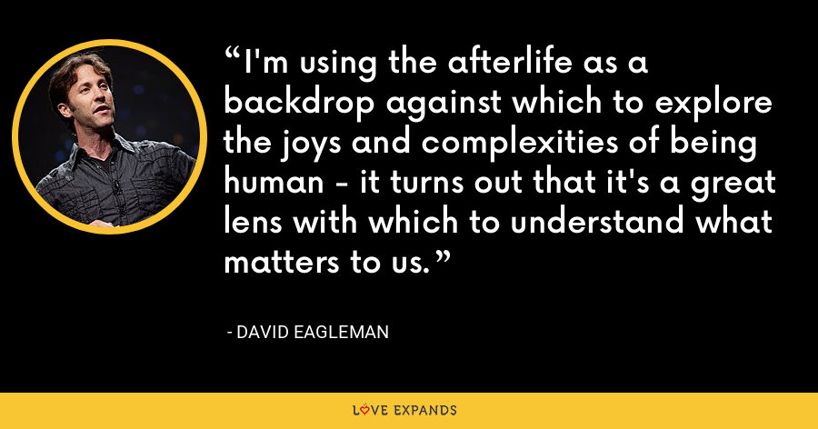 I'm using the afterlife as a backdrop against which to explore the joys and complexities of being human - it turns out that it's a great lens with which to understand what matters to us. - David Eagleman