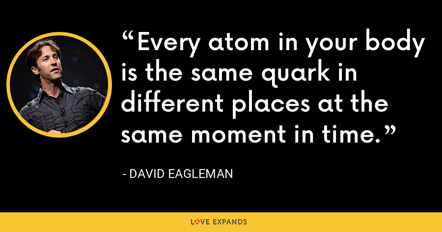 Every atom in your body is the same quark in different places at the same moment in time. - David Eagleman