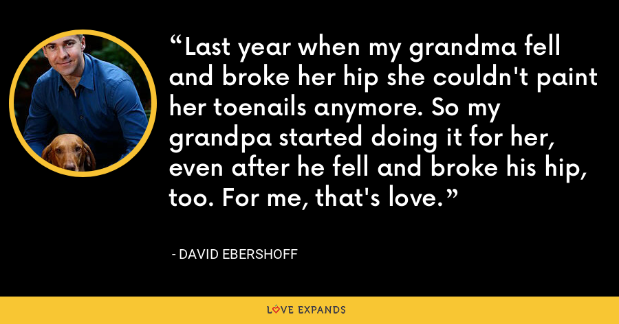 Last year when my grandma fell and broke her hip she couldn't paint her toenails anymore. So my grandpa started doing it for her, even after he fell and broke his hip, too. For me, that's love. - David Ebershoff