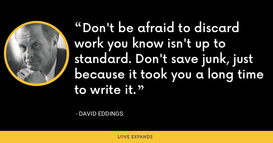Don't be afraid to discard work you know isn't up to standard. Don't save junk, just because it took you a long time to write it. - David Eddings