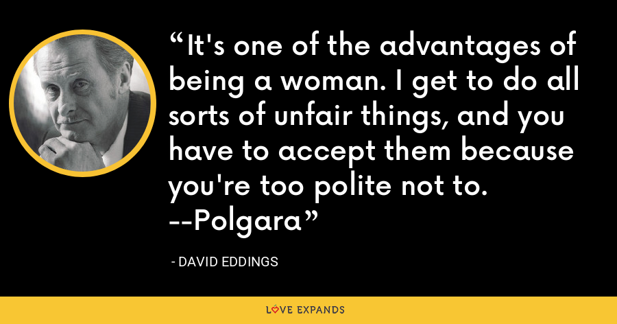 It's one of the advantages of being a woman. I get to do all sorts of unfair things, and you have to accept them because you're too polite not to. --Polgara - David Eddings