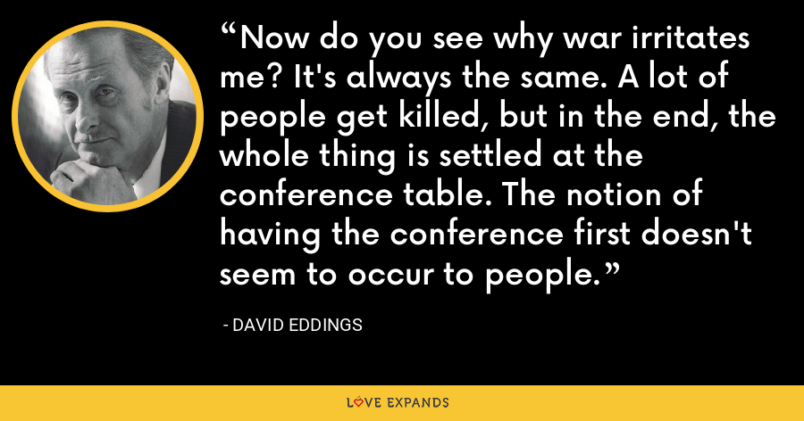 Now do you see why war irritates me? It's always the same. A lot of people get killed, but in the end, the whole thing is settled at the conference table. The notion of having the conference first doesn't seem to occur to people. - David Eddings