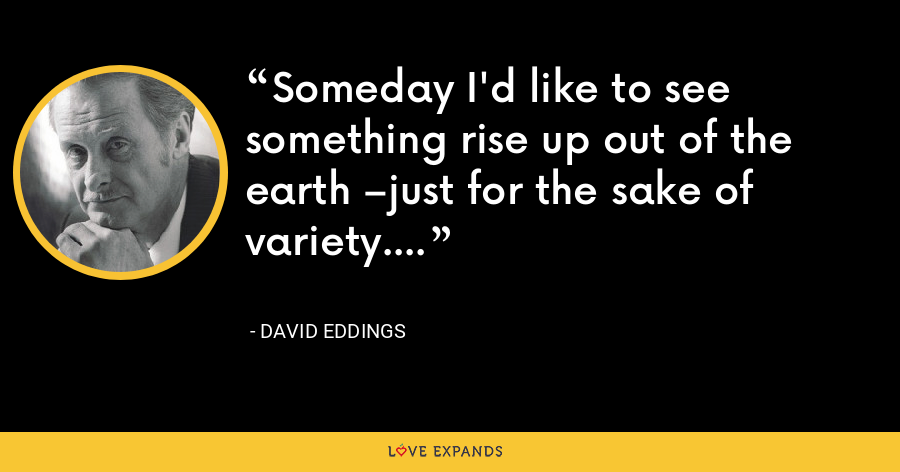 Someday I'd like to see something rise up out of the earth –just for the sake of variety. - David Eddings