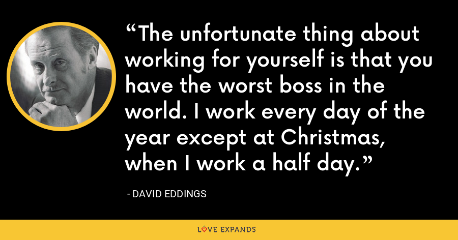 The unfortunate thing about working for yourself is that you have the worst boss in the world. I work every day of the year except at Christmas, when I work a half day. - David Eddings