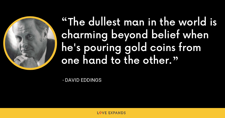 The dullest man in the world is charming beyond belief when he's pouring gold coins from one hand to the other. - David Eddings