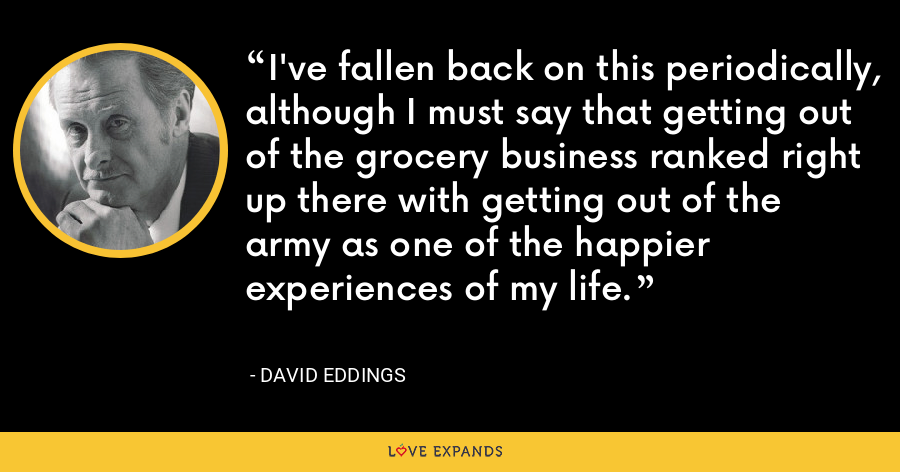 I've fallen back on this periodically, although I must say that getting out of the grocery business ranked right up there with getting out of the army as one of the happier experiences of my life. - David Eddings