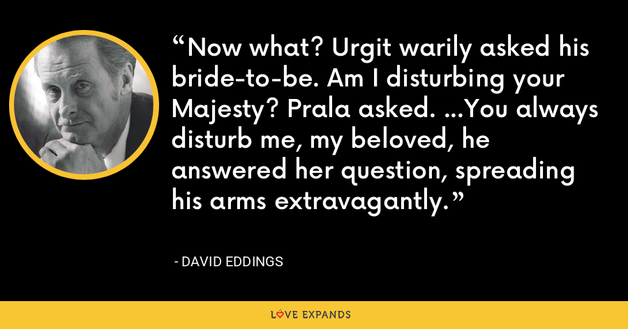 Now what? Urgit warily asked his bride-to-be. Am I disturbing your Majesty? Prala asked. …You always disturb me, my beloved, he answered her question, spreading his arms extravagantly. - David Eddings