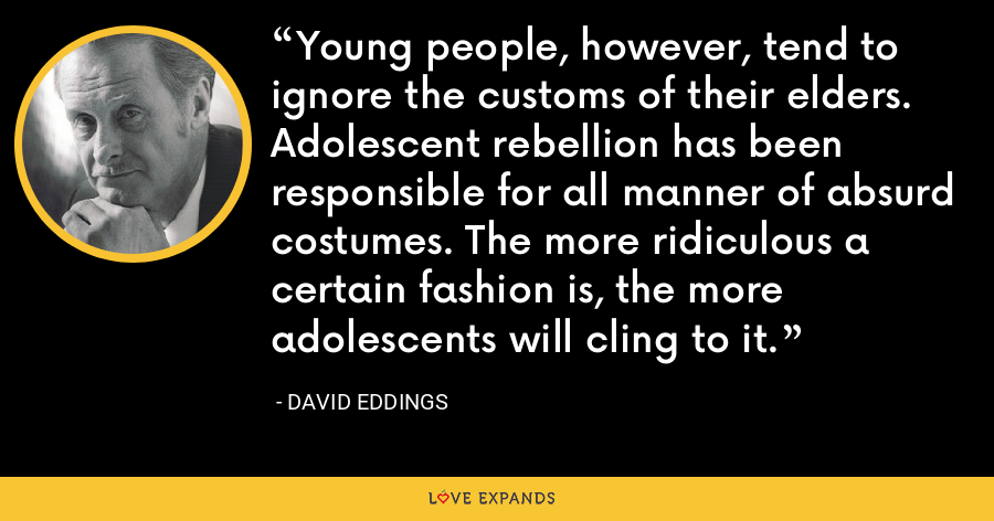 Young people, however, tend to ignore the customs of their elders. Adolescent rebellion has been responsible for all manner of absurd costumes. The more ridiculous a certain fashion is, the more adolescents will cling to it. - David Eddings