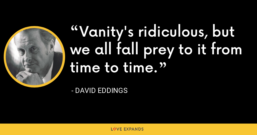 Vanity's ridiculous, but we all fall prey to it from time to time. - David Eddings