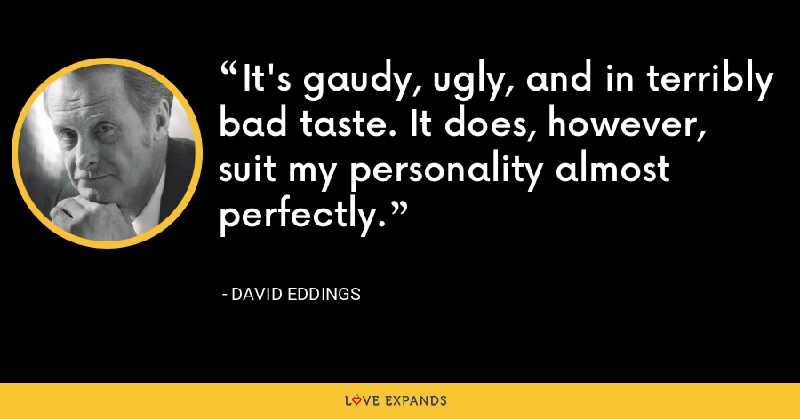 It's gaudy, ugly, and in terribly bad taste. It does, however, suit my personality almost perfectly. - David Eddings