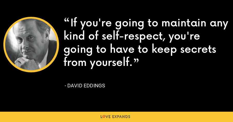 If you're going to maintain any kind of self-respect, you're going to have to keep secrets from yourself. - David Eddings