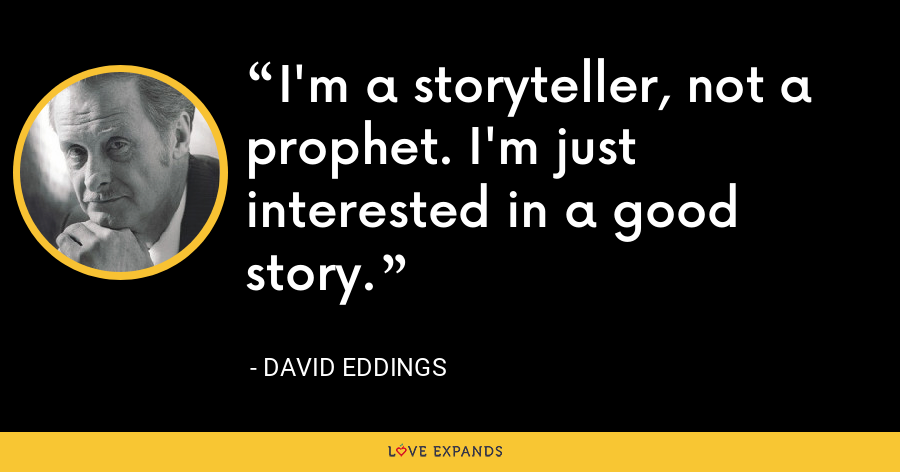 I'm a storyteller, not a prophet. I'm just interested in a good story. - David Eddings