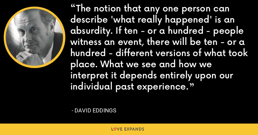 The notion that any one person can describe 'what really happened' is an absurdity. If ten - or a hundred - people witness an event, there will be ten - or a hundred - different versions of what took place. What we see and how we interpret it depends entirely upon our individual past experience. - David Eddings