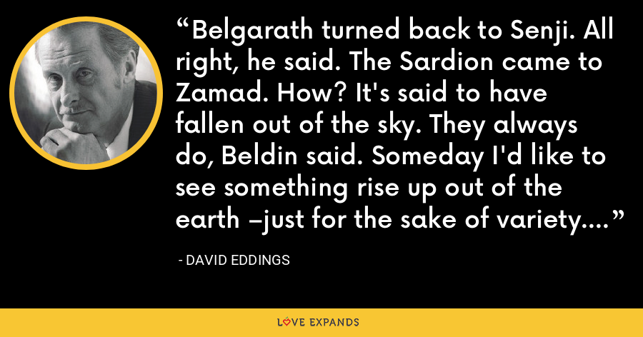 Belgarath turned back to Senji. All right, he said. The Sardion came to Zamad. How? It's said to have fallen out of the sky. They always do, Beldin said. Someday I'd like to see something rise up out of the earth –just for the sake of variety. - David Eddings