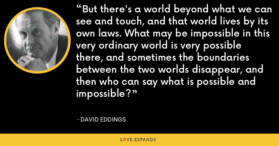 But there's a world beyond what we can see and touch, and that world lives by its own laws. What may be impossible in this very ordinary world is very possible there, and sometimes the boundaries between the two worlds disappear, and then who can say what is possible and impossible? - David Eddings