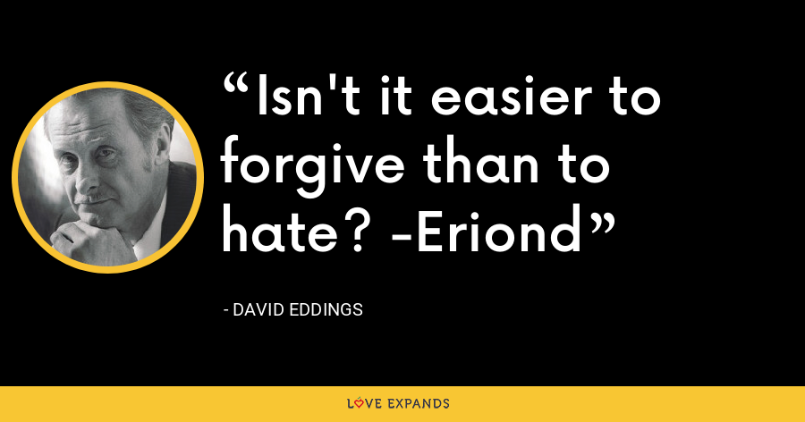 Isn't it easier to forgive than to hate? -Eriond - David Eddings