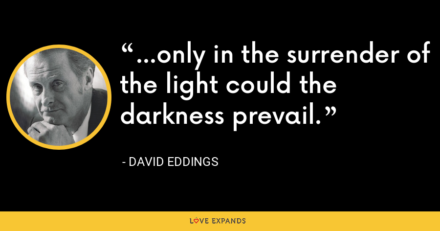 ...only in the surrender of the light could the darkness prevail. - David Eddings