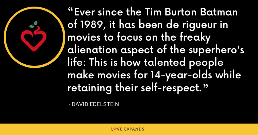 Ever since the Tim Burton Batman of 1989, it has been de rigueur in movies to focus on the freaky alienation aspect of the superhero's life: This is how talented people make movies for 14-year-olds while retaining their self-respect. - David Edelstein