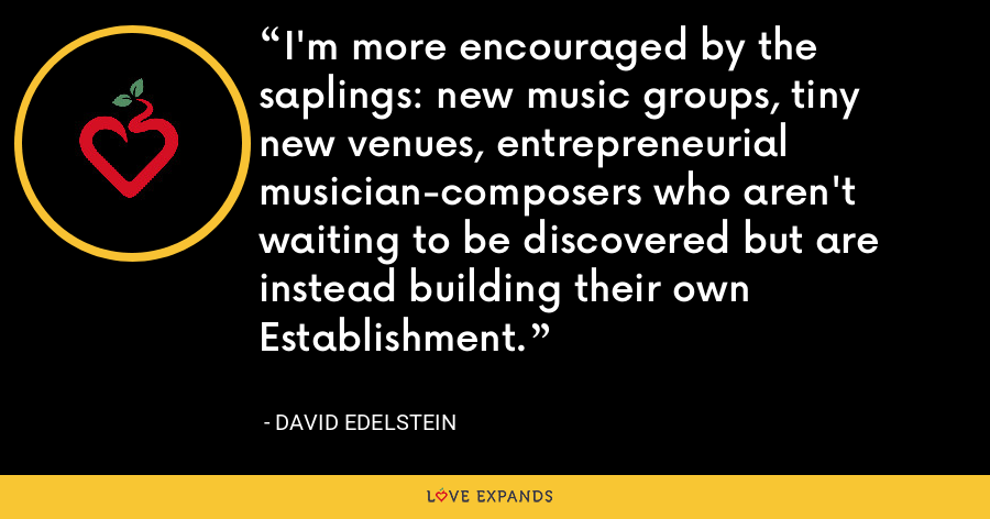 I'm more encouraged by the saplings: new music groups, tiny new venues, entrepreneurial musician-composers who aren't waiting to be discovered but are instead building their own Establishment. - David Edelstein