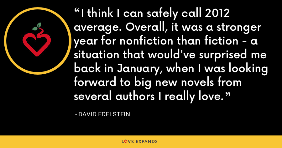 I think I can safely call 2012 average. Overall, it was a stronger year for nonfiction than fiction - a situation that would've surprised me back in January, when I was looking forward to big new novels from several authors I really love. - David Edelstein