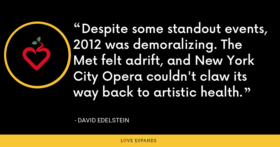 Despite some standout events, 2012 was demoralizing. The Met felt adrift, and New York City Opera couldn't claw its way back to artistic health. - David Edelstein