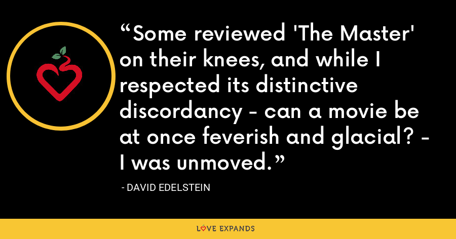 Some reviewed 'The Master' on their knees, and while I respected its distinctive discordancy - can a movie be at once feverish and glacial? - I was unmoved. - David Edelstein