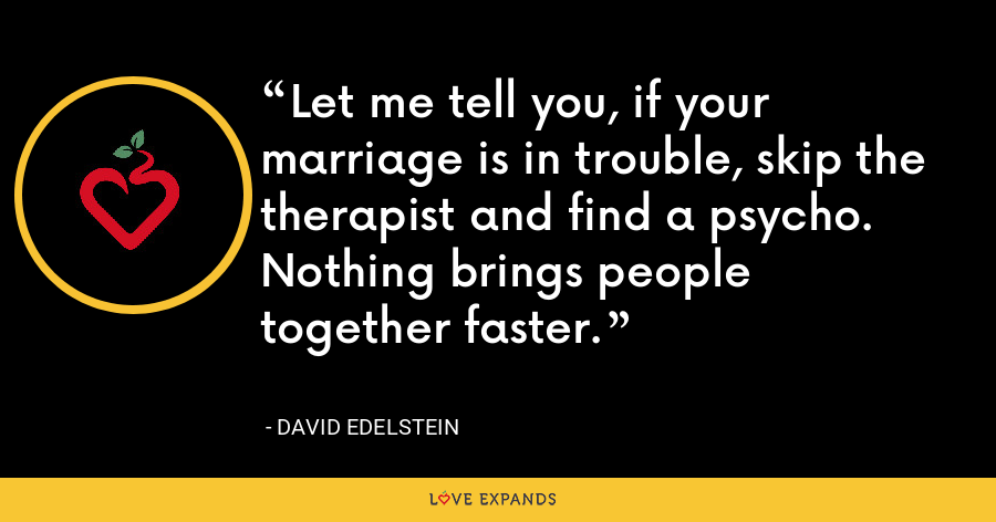 Let me tell you, if your marriage is in trouble, skip the therapist and find a psycho. Nothing brings people together faster. - David Edelstein