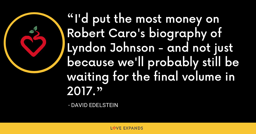 I'd put the most money on Robert Caro's biography of Lyndon Johnson - and not just because we'll probably still be waiting for the final volume in 2017. - David Edelstein