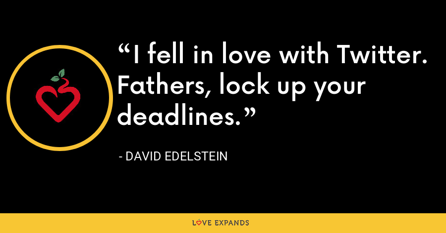 I fell in love with Twitter. Fathers, lock up your deadlines. - David Edelstein