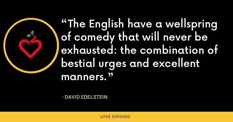 The English have a wellspring of comedy that will never be exhausted: the combination of bestial urges and excellent manners. - David Edelstein