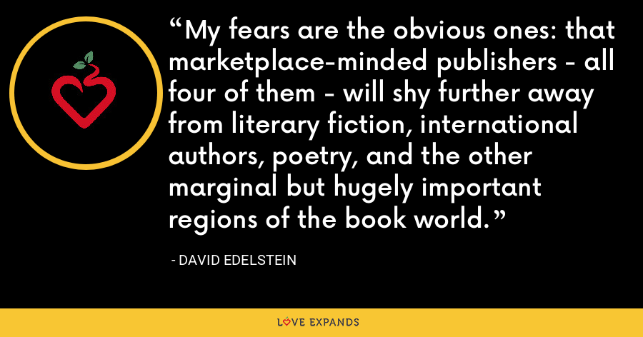 My fears are the obvious ones: that marketplace-minded publishers - all four of them - will shy further away from literary fiction, international authors, poetry, and the other marginal but hugely important regions of the book world. - David Edelstein