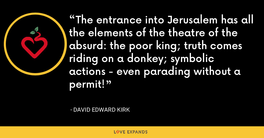 The entrance into Jerusalem has all the elements of the theatre of the absurd: the poor king; truth comes riding on a donkey; symbolic actions - even parading without a permit! - David Edward Kirk