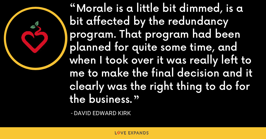 Morale is a little bit dimmed, is a bit affected by the redundancy program. That program had been planned for quite some time, and when I took over it was really left to me to make the final decision and it clearly was the right thing to do for the business. - David Edward Kirk