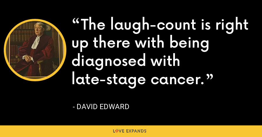 The laugh-count is right up there with being diagnosed with late-stage cancer. - David Edward