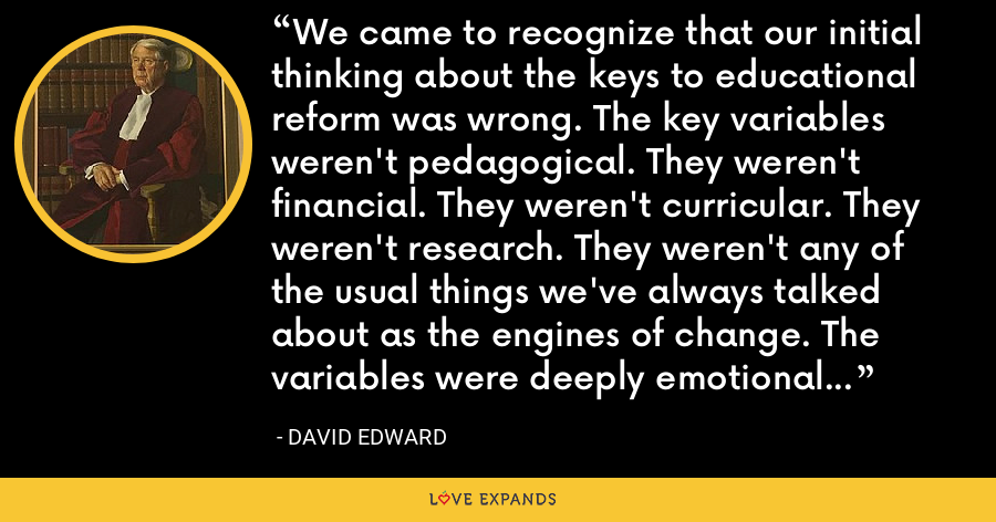 We came to recognize that our initial thinking about the keys to educational reform was wrong. The key variables weren't pedagogical. They weren't financial. They weren't curricular. They weren't research. They weren't any of the usual things we've always talked about as the engines of change. The variables were deeply emotional and cultural. - David Edward