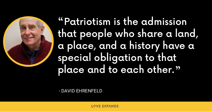 Patriotism is the admission that people who share a land, a place, and a history have a special obligation to that place and to each other. - David Ehrenfeld