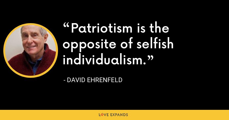 Patriotism is the opposite of selfish individualism. - David Ehrenfeld