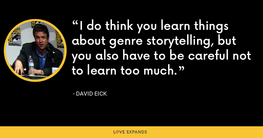 I do think you learn things about genre storytelling, but you also have to be careful not to learn too much. - David Eick