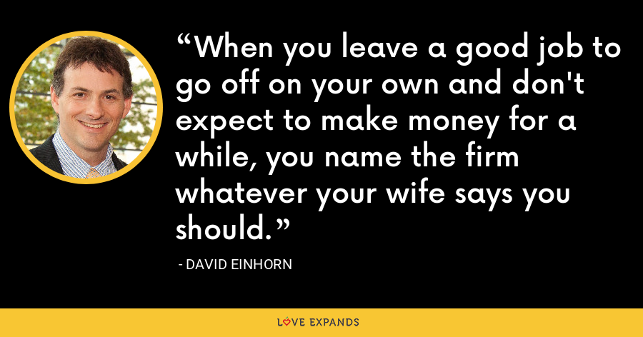 When you leave a good job to go off on your own and don't expect to make money for a while, you name the firm whatever your wife says you should. - David Einhorn