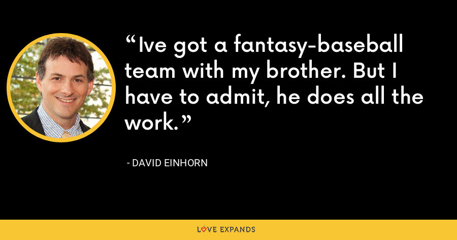 Ive got a fantasy-baseball team with my brother. But I have to admit, he does all the work. - David Einhorn
