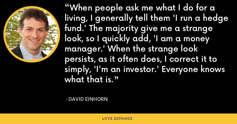 When people ask me what I do for a living, I generally tell them 'I run a hedge fund.' The majority give me a strange look, so I quickly add, 'I am a money manager.' When the strange look persists, as it often does, I correct it to simply, 'I'm an investor.' Everyone knows what that is. - David Einhorn