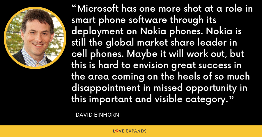 Microsoft has one more shot at a role in smart phone software through its deployment on Nokia phones. Nokia is still the global market share leader in cell phones. Maybe it will work out, but this is hard to envision great success in the area coming on the heels of so much disappointment in missed opportunity in this important and visible category. - David Einhorn