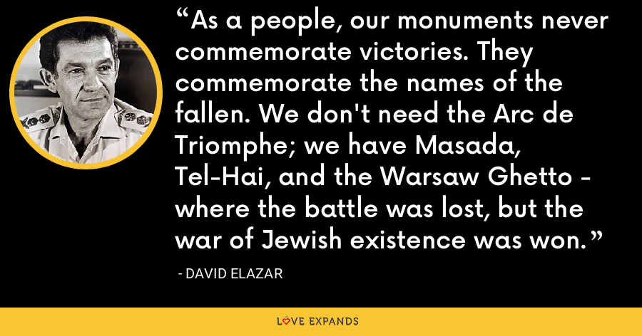 As a people, our monuments never commemorate victories. They commemorate the names of the fallen. We don't need the Arc de Triomphe; we have Masada, Tel-Hai, and the Warsaw Ghetto - where the battle was lost, but the war of Jewish existence was won. - David Elazar