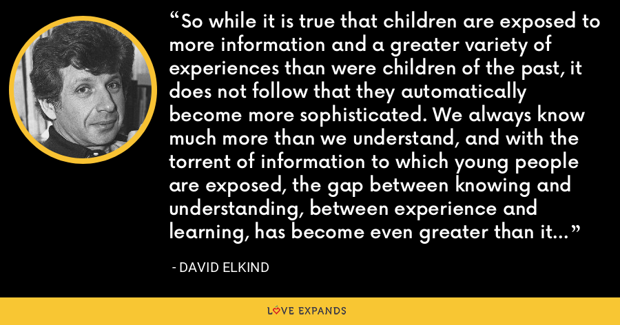 So while it is true that children are exposed to more information and a greater variety of experiences than were children of the past, it does not follow that they automatically become more sophisticated. We always know much more than we understand, and with the torrent of information to which young people are exposed, the gap between knowing and understanding, between experience and learning, has become even greater than it was in the past. - David Elkind