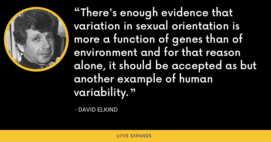 There's enough evidence that variation in sexual orientation is more a function of genes than of environment and for that reason alone, it should be accepted as but another example of human variability. - David Elkind