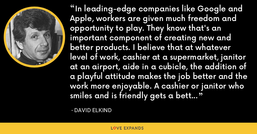 In leading-edge companies like Google and Apple, workers are given much freedom and opportunity to play. They know that's an important component of creating new and better products. I believe that at whatever level of work, cashier at a supermarket, janitor at an airport, aide in a cubicle, the addition of a playful attitude makes the job better and the work more enjoyable. A cashier or janitor who smiles and is friendly gets a better response than a surly one. - David Elkind