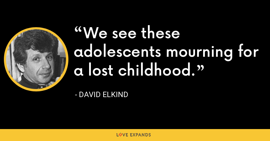 We see these adolescents mourning for a lost childhood. - David Elkind