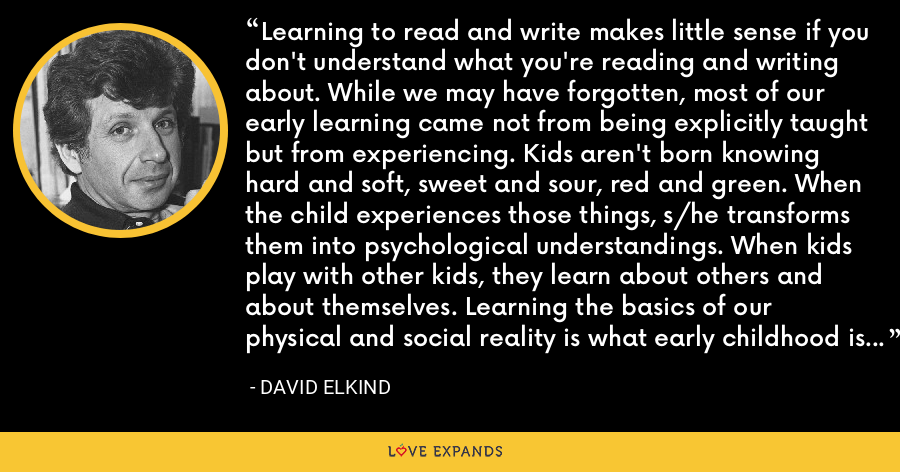 Learning to read and write makes little sense if you don't understand what you're reading and writing about. While we may have forgotten, most of our early learning came not from being explicitly taught but from experiencing. Kids aren't born knowing hard and soft, sweet and sour, red and green. When the child experiences those things, s/he transforms them into psychological understandings. When kids play with other kids, they learn about others and about themselves. Learning the basics of our physical and social reality is what early childhood is all about. - David Elkind