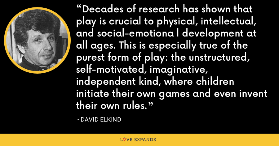 Decades of research has shown that play is crucial to physical, intellectual, and social-emotiona l development at all ages. This is especially true of the purest form of play: the unstructured, self-motivated, imaginative, independent kind, where children initiate their own games and even invent their own rules. - David Elkind