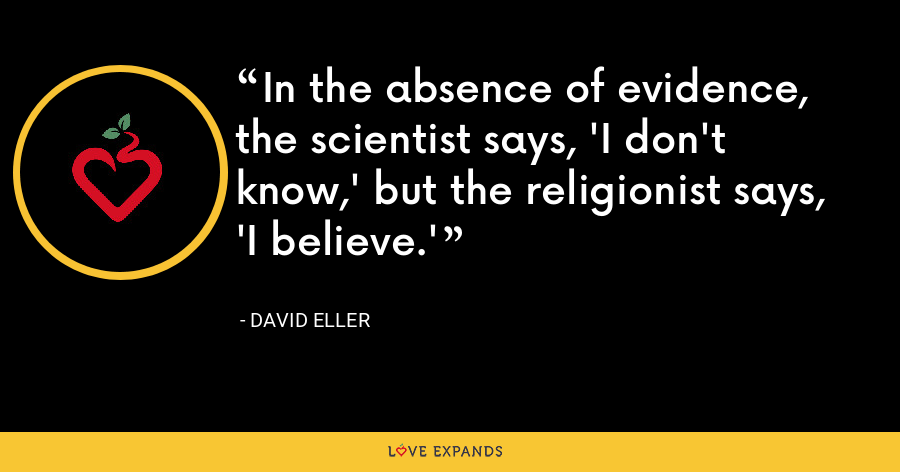 In the absence of evidence, the scientist says, 'I don't know,' but the religionist says, 'I believe.' - David Eller